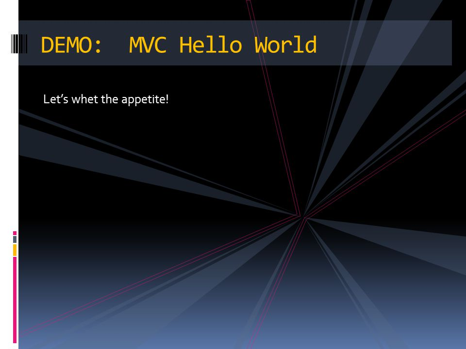 Let's whet the appetite! DEMO: MVC Hello World
