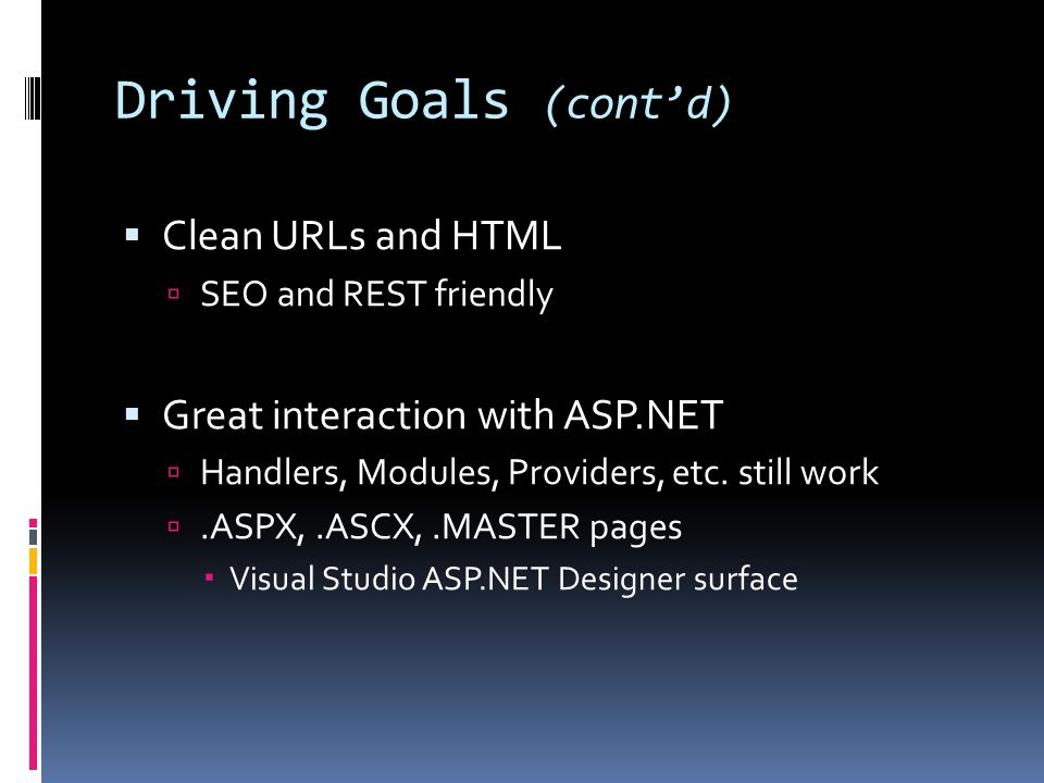 Driving Goals (cont'd)  Clean URLs and HTML  SEO and REST friendly  Great interaction with ASP.NET  Handlers, Modules, Providers, etc.