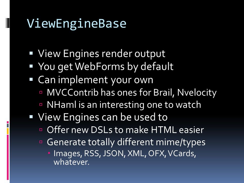 ViewEngineBase  View Engines render output  You get WebForms by default  Can implement your own  MVCContrib has ones for Brail, Nvelocity  NHaml is an interesting one to watch  View Engines can be used to  Offer new DSLs to make HTML easier  Generate totally different mime/types  Images, RSS, JSON, XML, OFX, VCards, whatever.