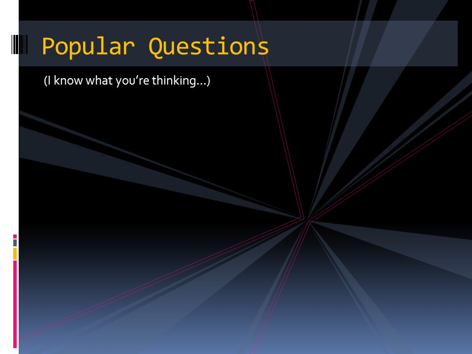 (I know what you're thinking…) Popular Questions