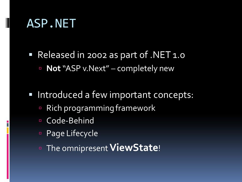 ASP.NET  Released in 2002 as part of.NET 1.0  Not ASP v.Next – completely new  Introduced a few important concepts:  Rich programming framework  Code-Behind  Page Lifecycle  The omnipresent ViewState !