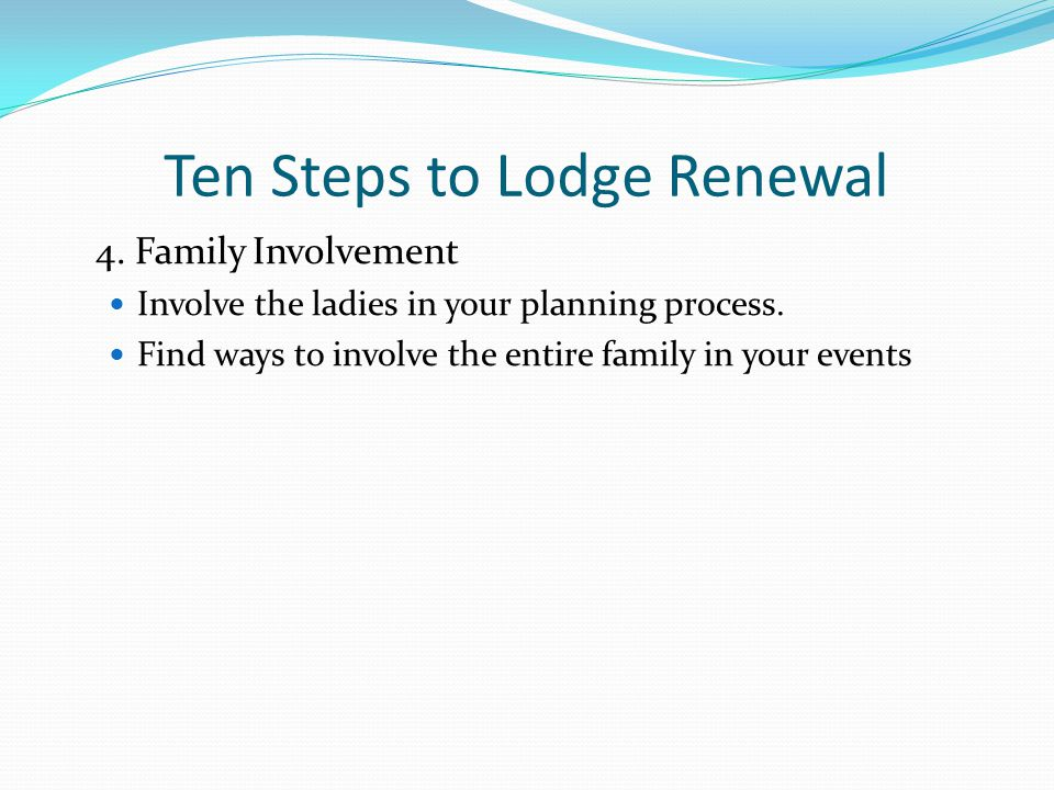 Ten Steps to Lodge Renewal 4.Family Involvement Involve the ladies in your planning process.