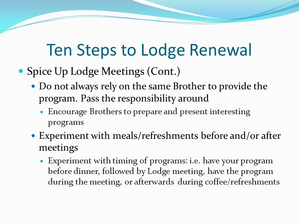 Ten Steps to Lodge Renewal Spice Up Lodge Meetings (Cont.) Do not always rely on the same Brother to provide the program.