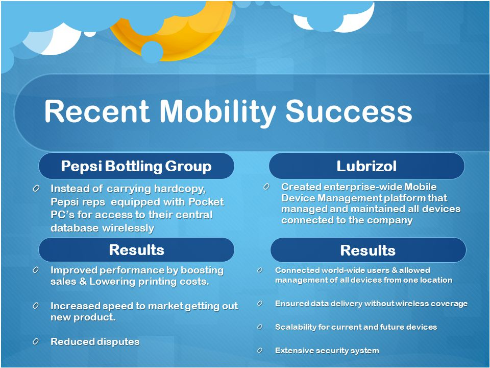Recent Mobility Success Pepsi Bottling Group Instead of carrying hardcopy, Pepsi reps equipped with Pocket PC's for access to their central database wirelessly Results Improved performance by boosting sales & Lowering printing costs.