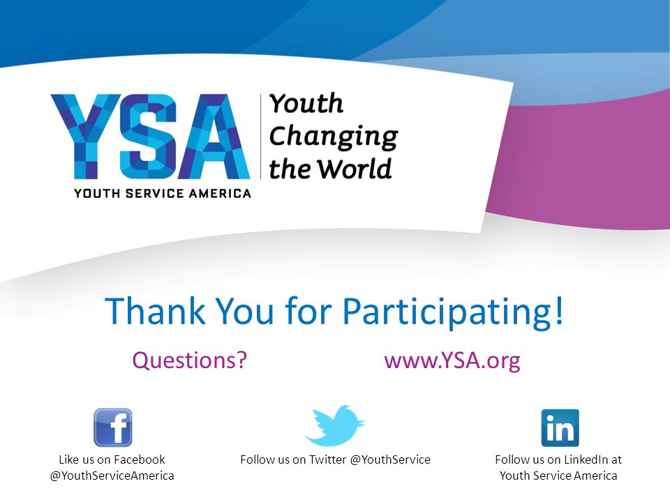 Thank You for Participating! Questions? Like us on Facebook @YouthServiceAmerica Follow us on Twitter @YouthServiceFollow us on LinkedIn at Youth Serv