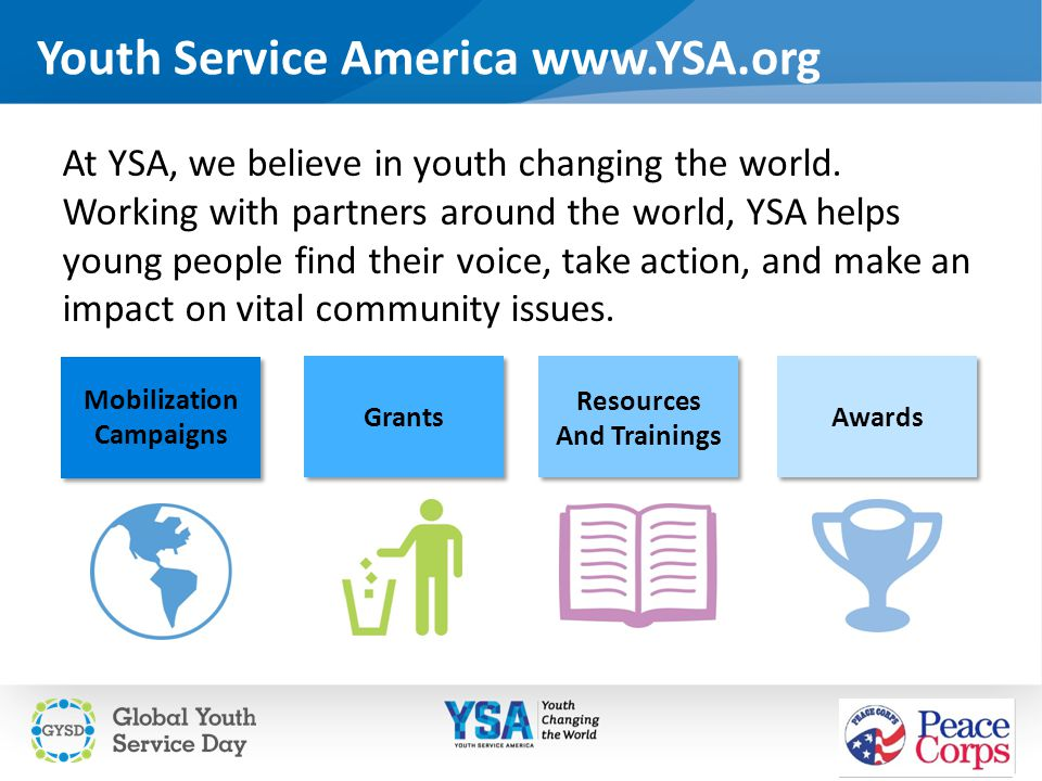 Youth Service America www.YSA.org At YSA, we believe in youth changing the world. Working with partners around the world, YSA helps young people find