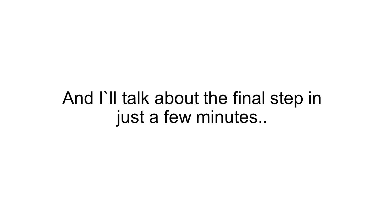 And I`ll talk about the final step in just a few minutes..
