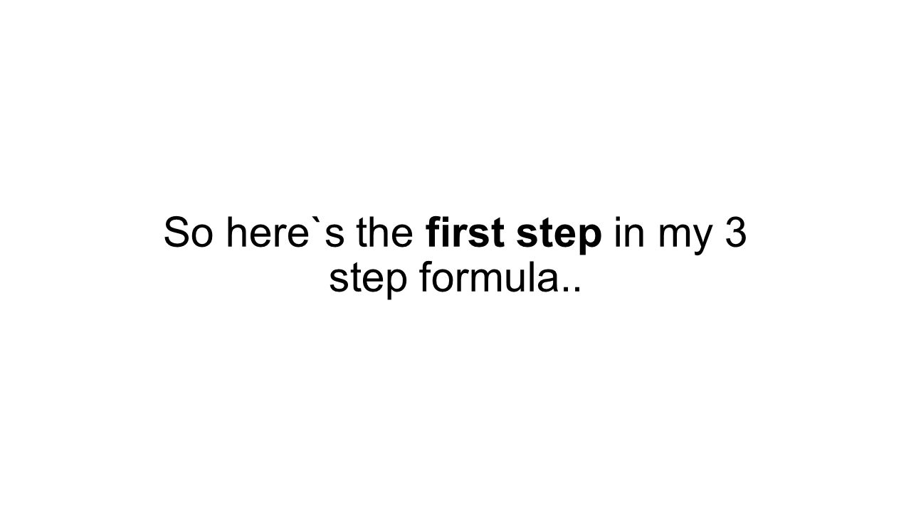 So here`s the first step in my 3 step formula..