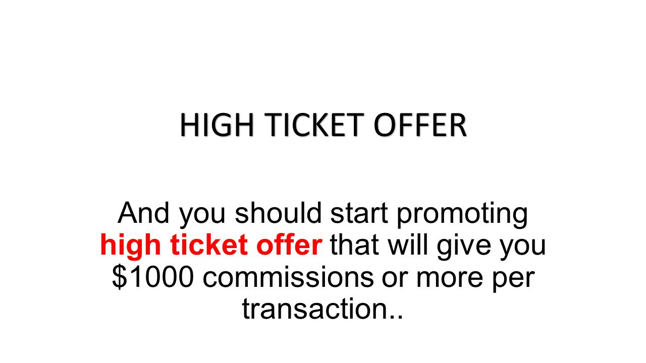 And you should start promoting high ticket offer that will give you $1000 commissions or more per transaction..