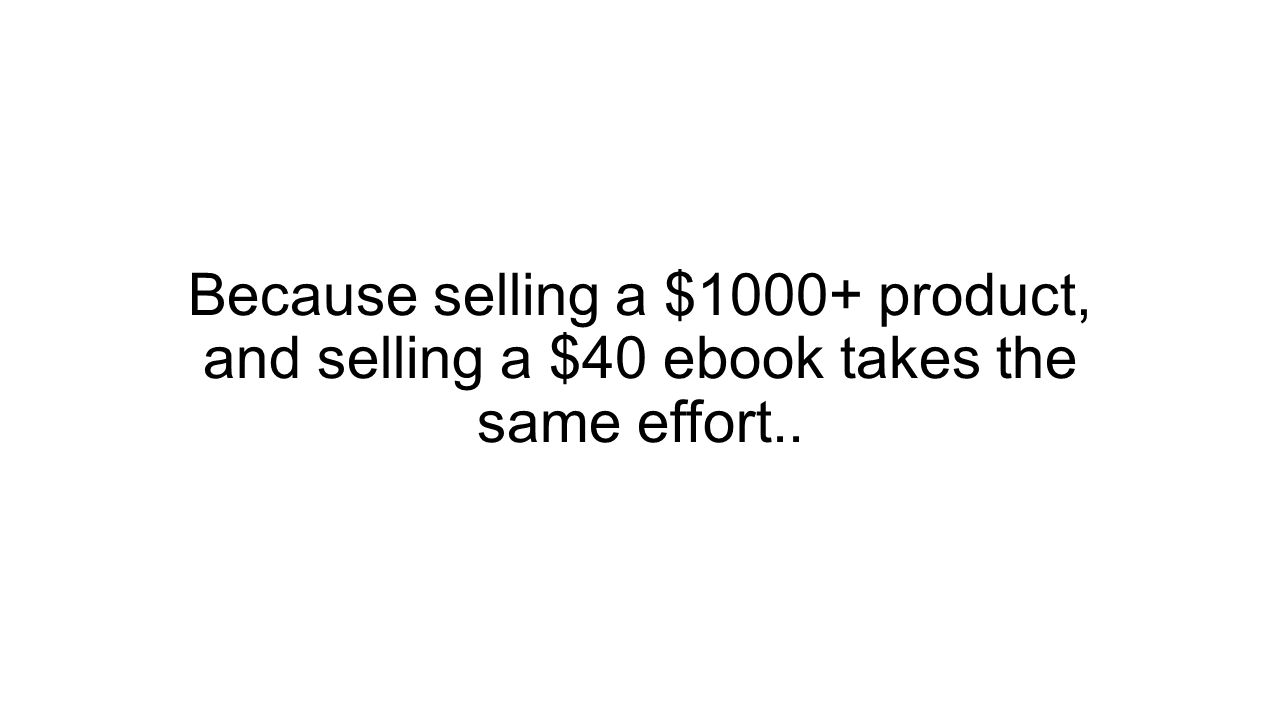 Because selling a $1000+ product, and selling a $40 ebook takes the same effort..