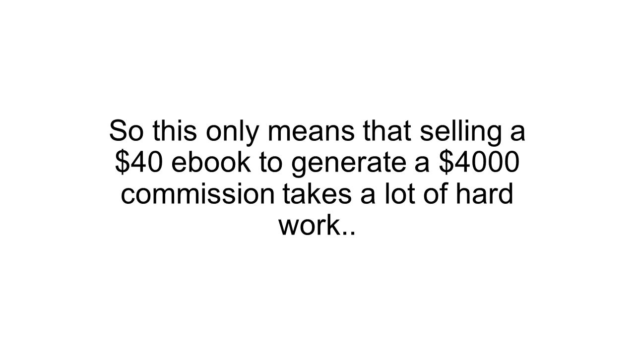 So this only means that selling a $40 ebook to generate a $4000 commission takes a lot of hard work..