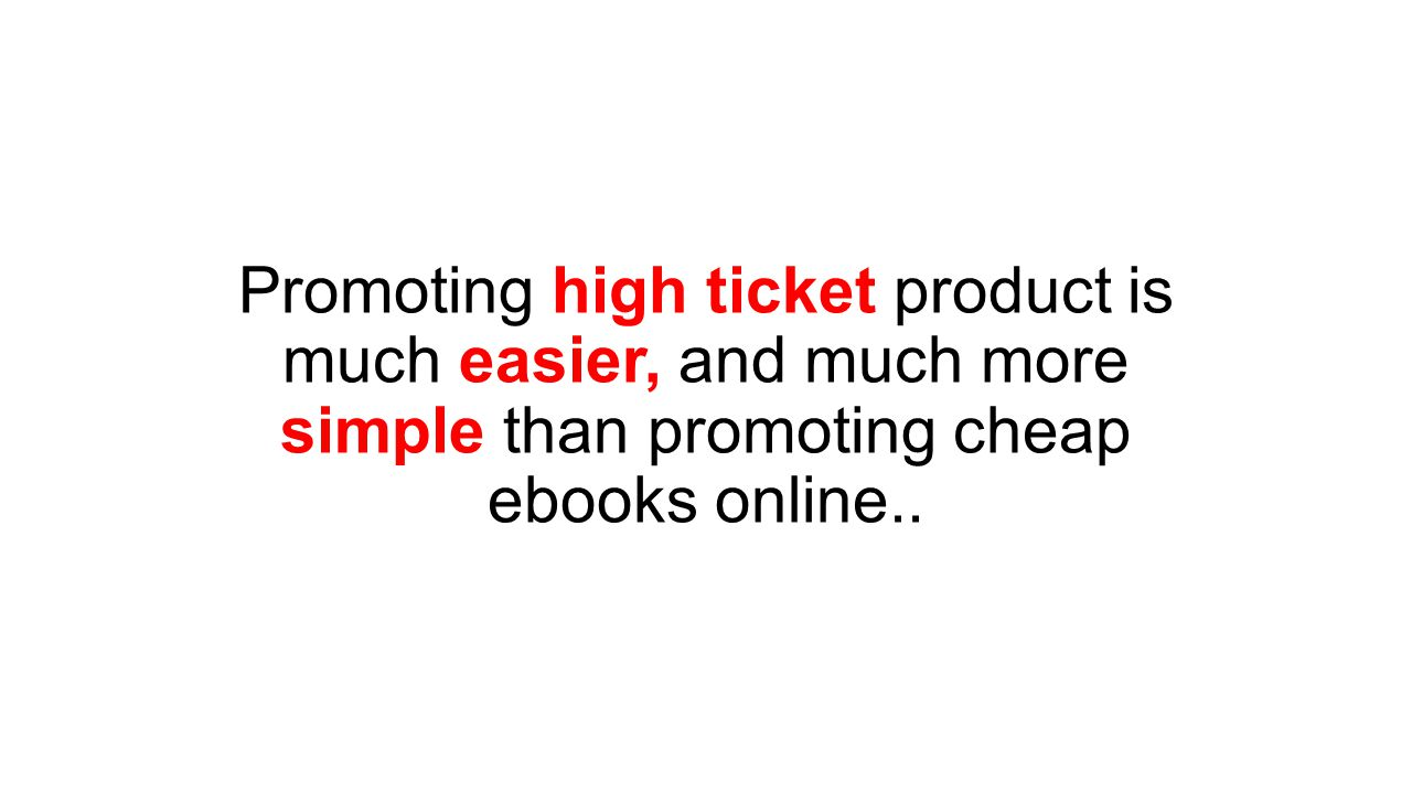 Promoting high ticket product is much easier, and much more simple than promoting cheap ebooks online..