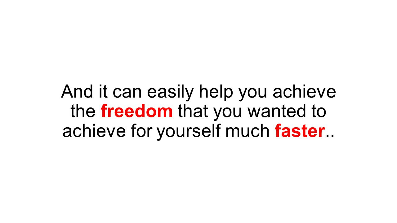 And it can easily help you achieve the freedom that you wanted to achieve for yourself much faster..