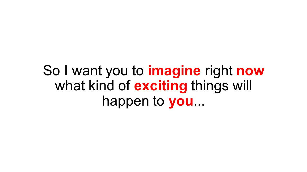 So I want you to imagine right now what kind of exciting things will happen to you...