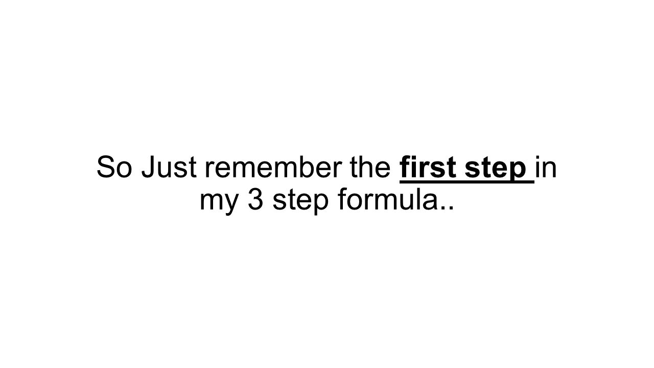 So Just remember the first step in my 3 step formula..