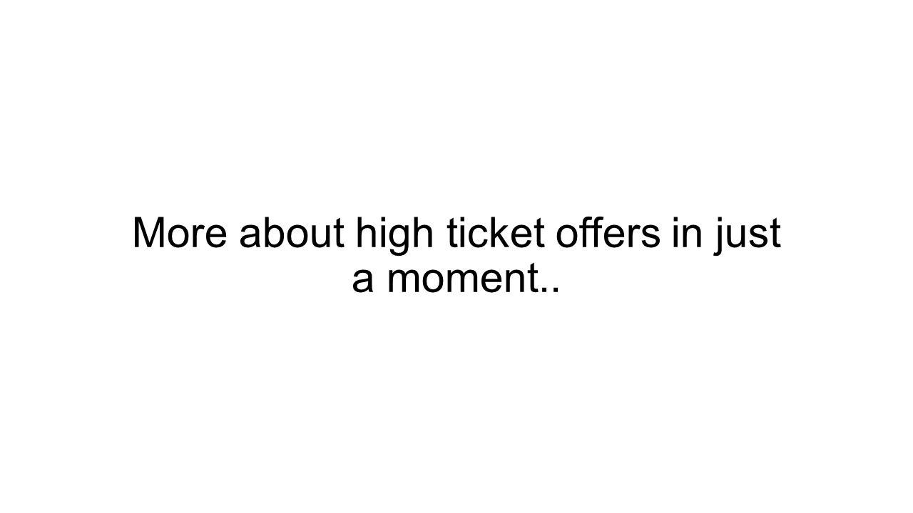 More about high ticket offers in just a moment..