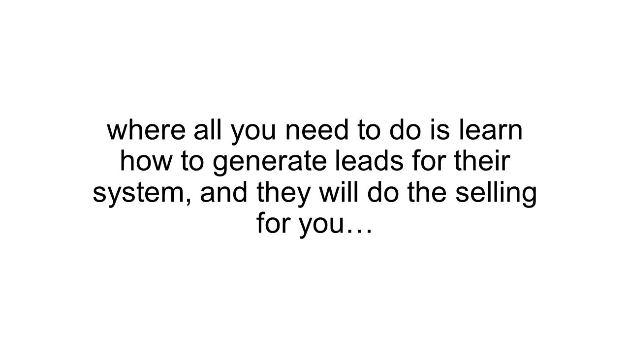 where all you need to do is learn how to generate leads for their system, and they will do the selling for you…
