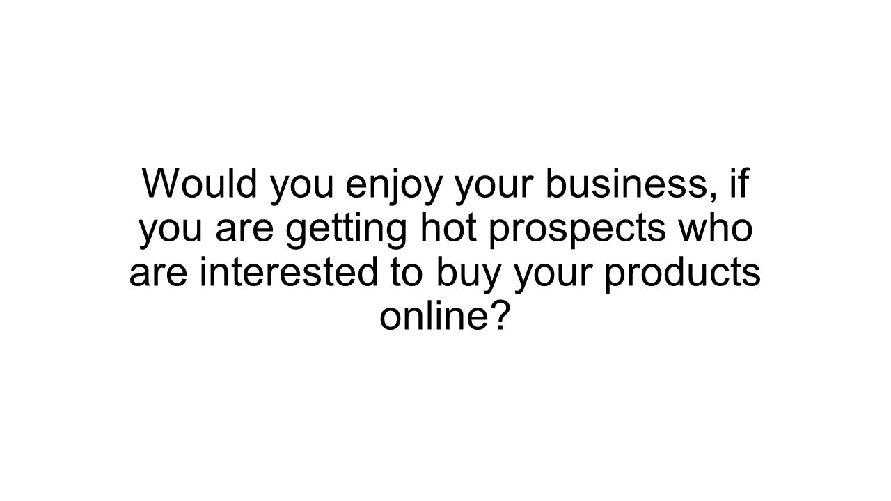 Would you enjoy your business, if you are getting hot prospects who are interested to buy your products online