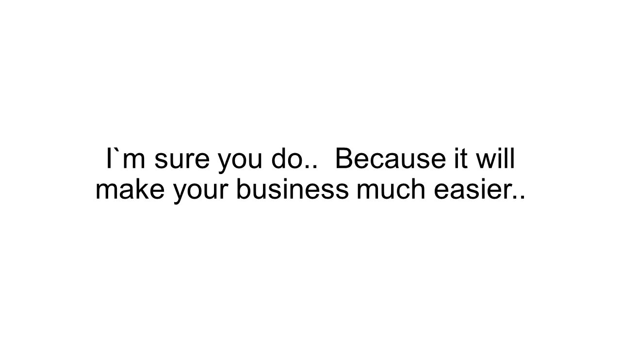 I`m sure you do.. Because it will make your business much easier..