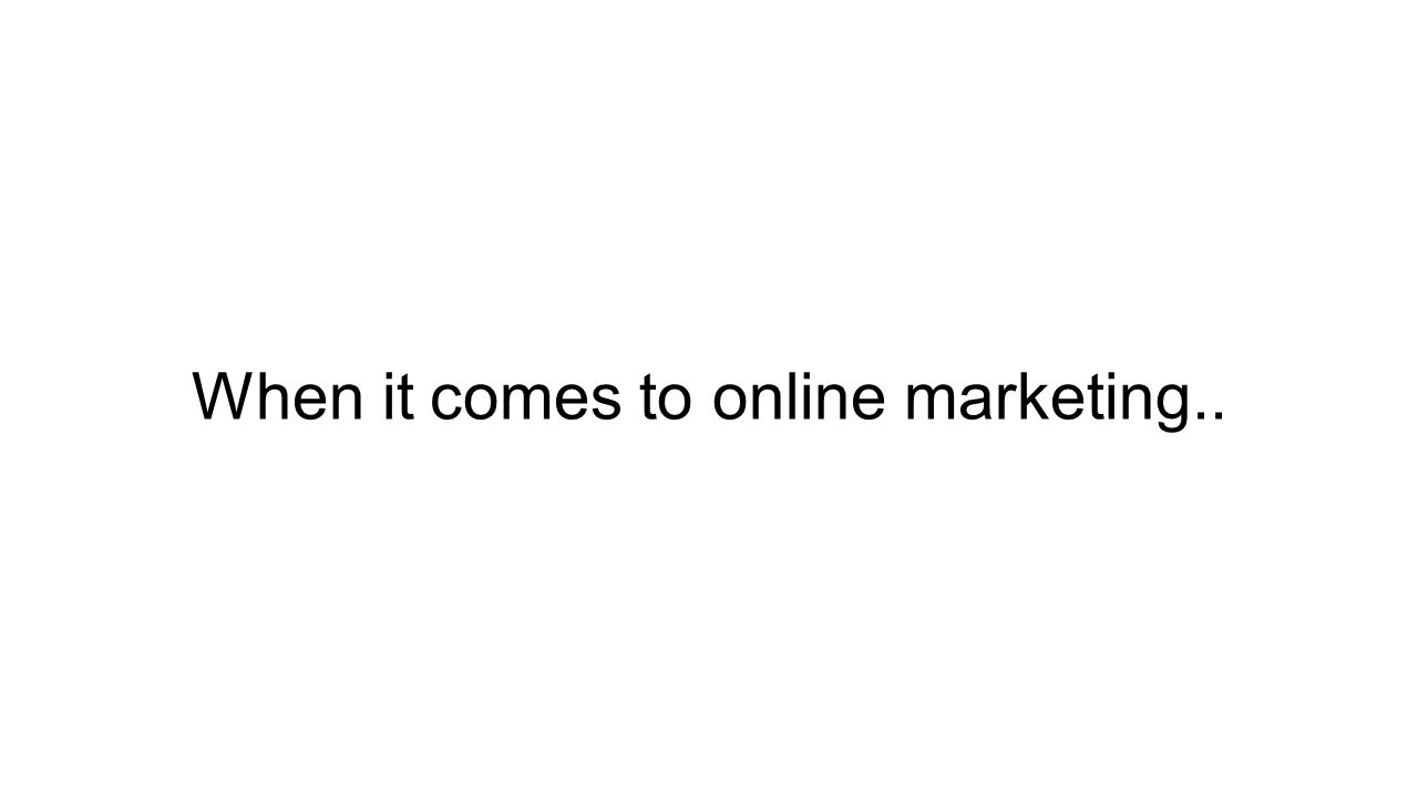 When it comes to online marketing..