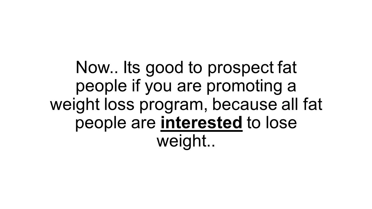 Now.. Its good to prospect fat people if you are promoting a weight loss program, because all fat people are interested to lose weight..