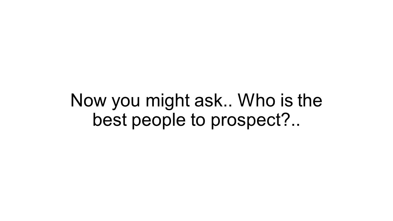 Now you might ask.. Who is the best people to prospect ..