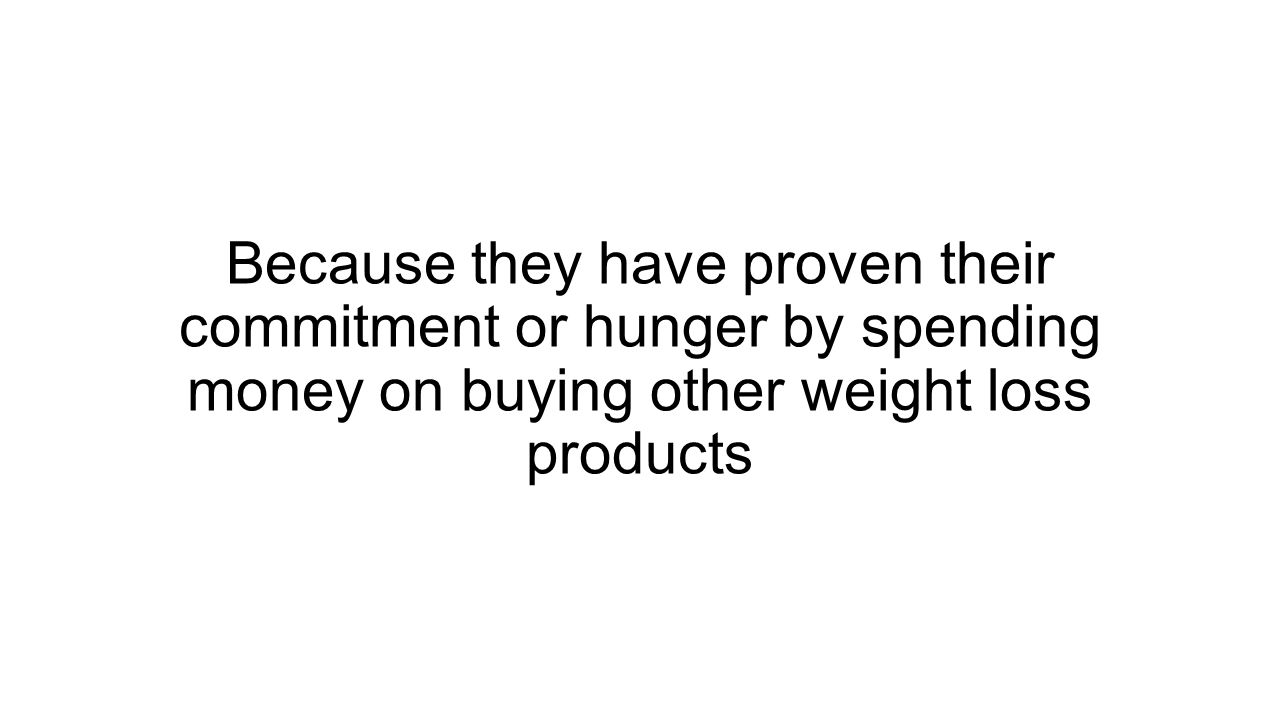Because they have proven their commitment or hunger by spending money on buying other weight loss products