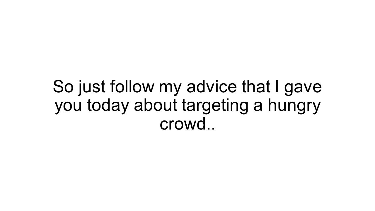 So just follow my advice that I gave you today about targeting a hungry crowd..