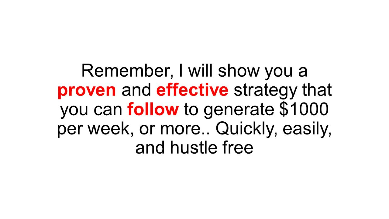 Remember, I will show you a proven and effective strategy that you can follow to generate $1000 per week, or more..