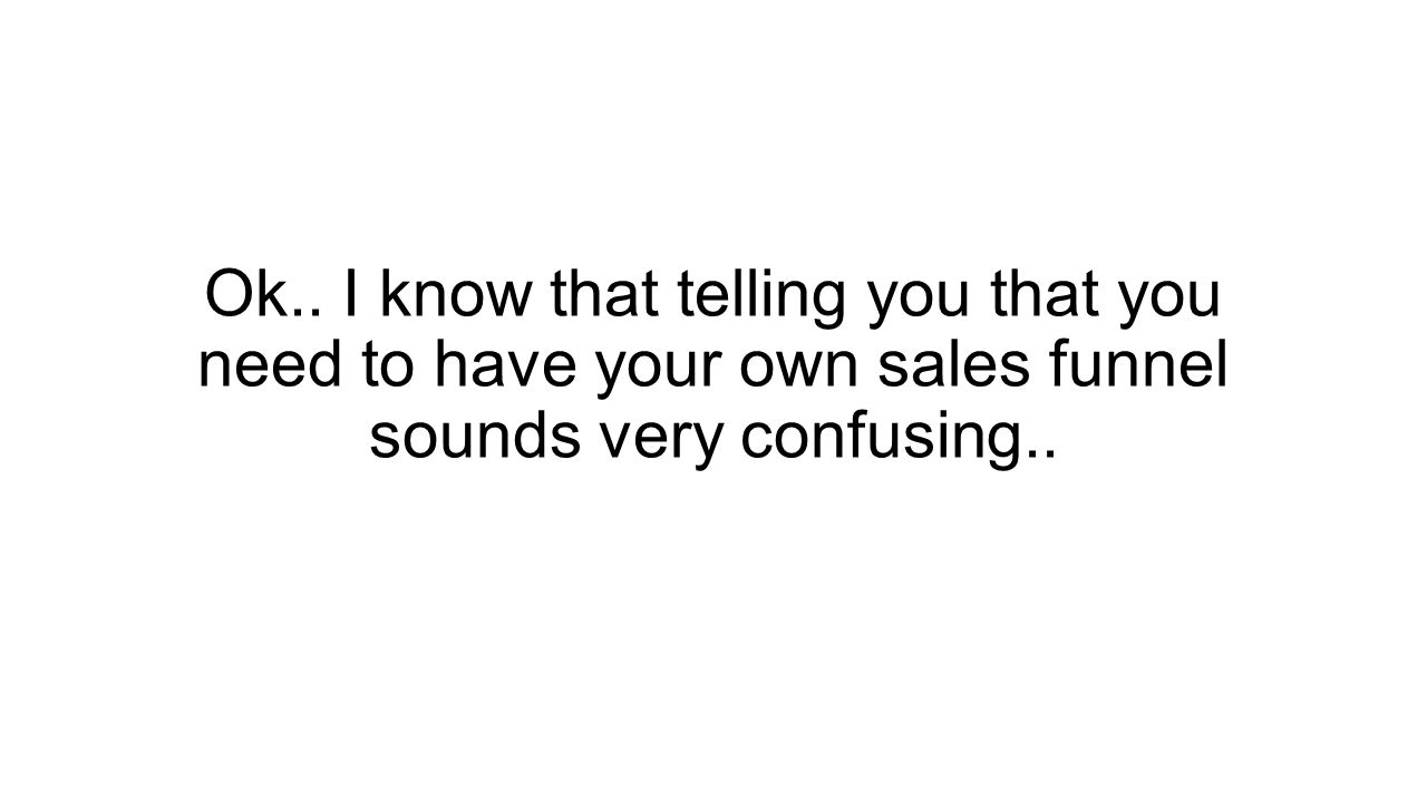 Ok.. I know that telling you that you need to have your own sales funnel sounds very confusing..