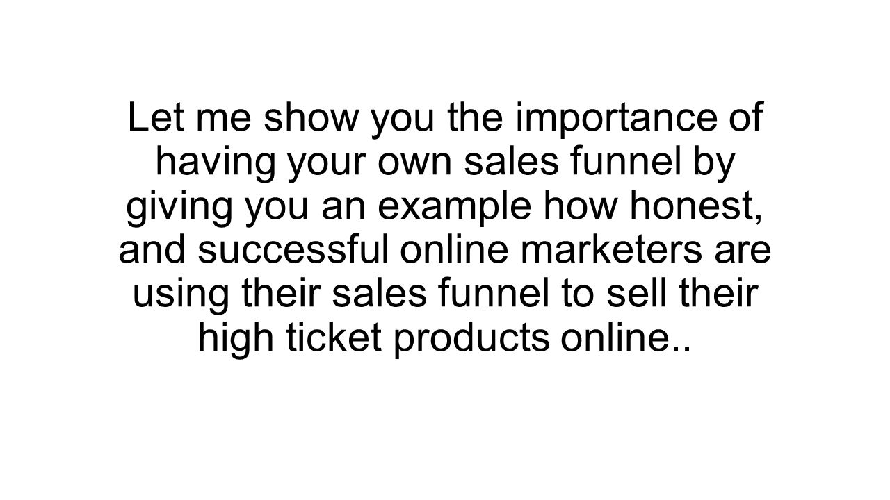 Let me show you the importance of having your own sales funnel by giving you an example how honest, and successful online marketers are using their sales funnel to sell their high ticket products online..