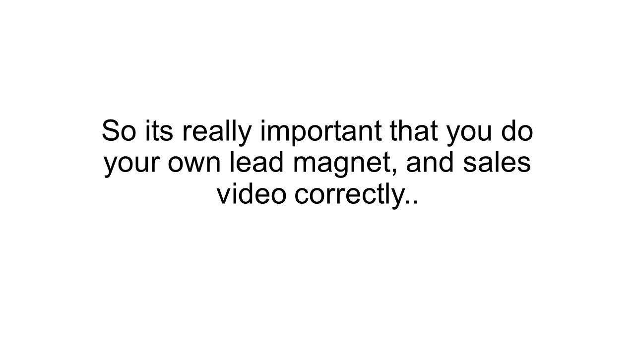 So its really important that you do your own lead magnet, and sales video correctly..