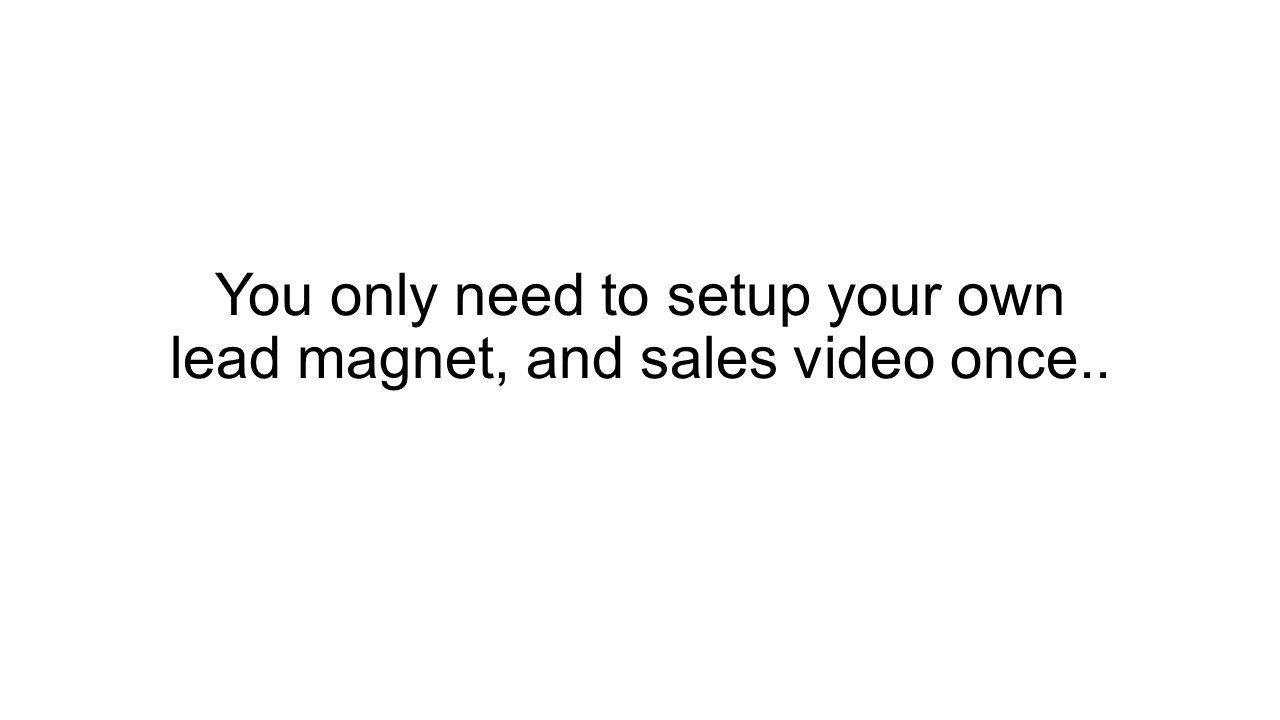 You only need to setup your own lead magnet, and sales video once..