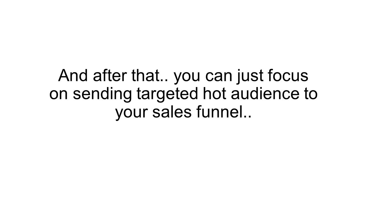 And after that.. you can just focus on sending targeted hot audience to your sales funnel..