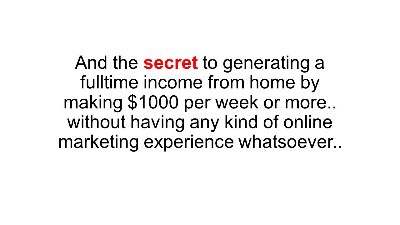 And the secret to generating a fulltime income from home by making $1000 per week or more..