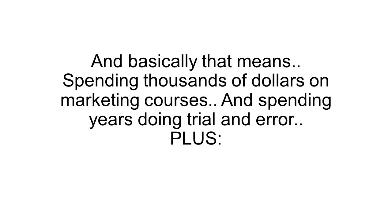 And basically that means.. Spending thousands of dollars on marketing courses..