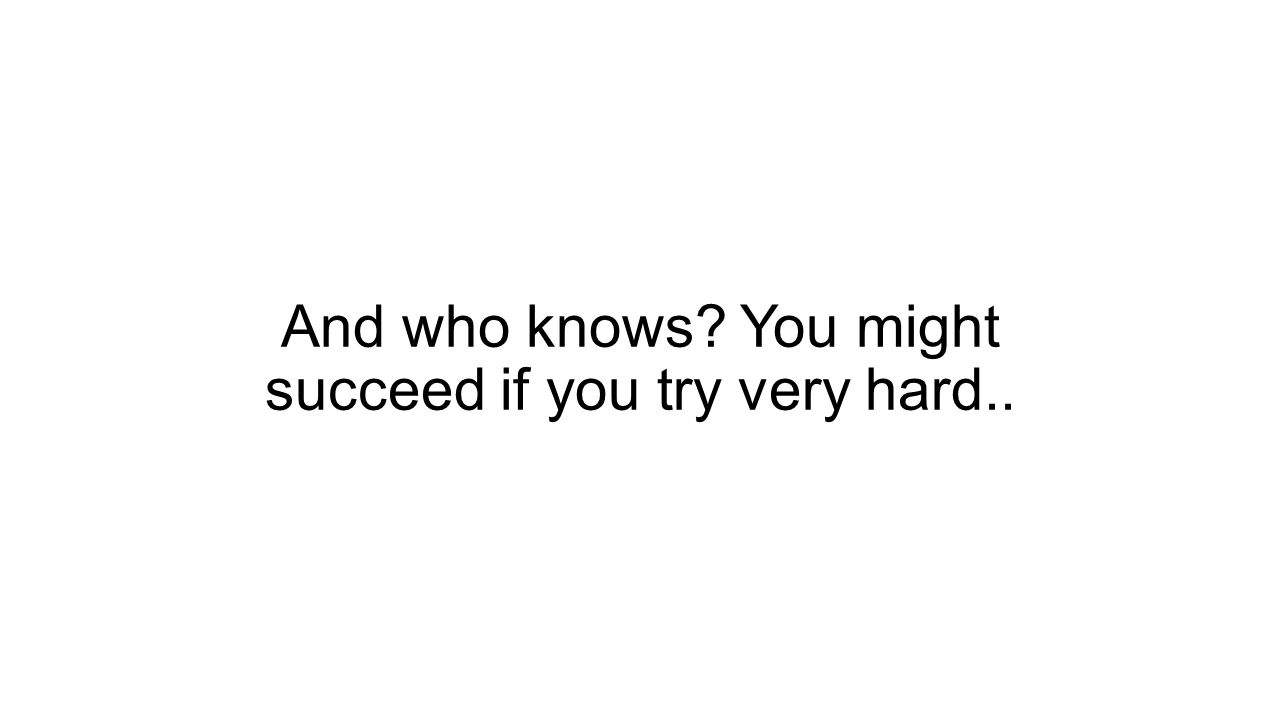 And who knows You might succeed if you try very hard..