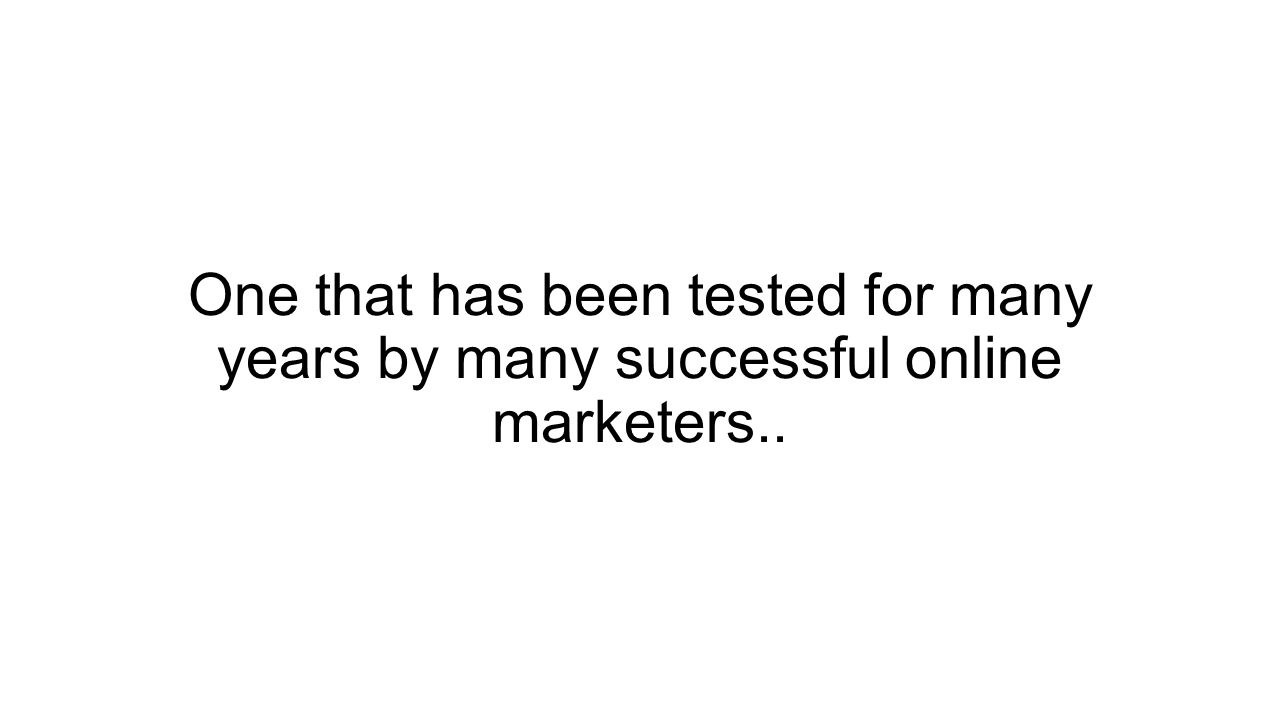 One that has been tested for many years by many successful online marketers..