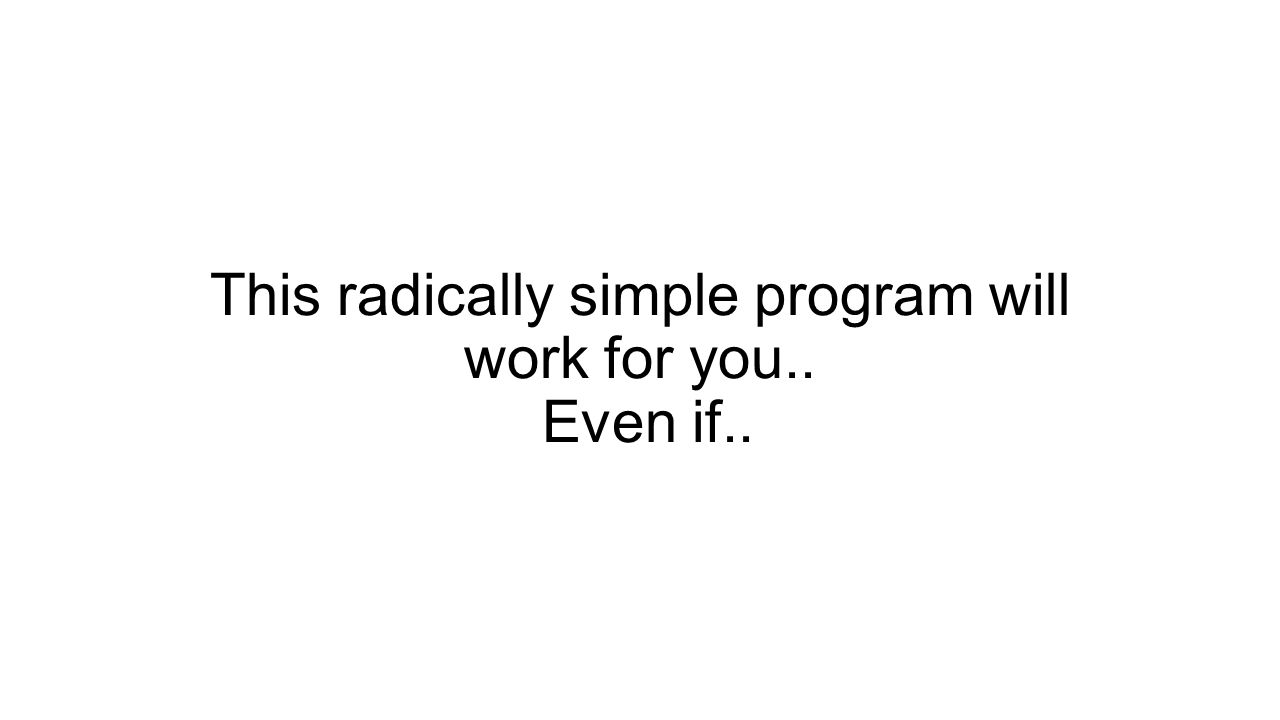 This radically simple program will work for you.. Even if..