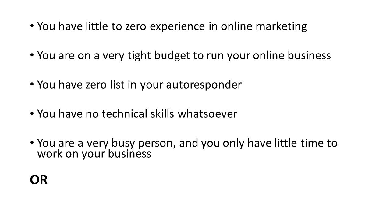 You have little to zero experience in online marketing You are on a very tight budget to run your online business You have zero list in your autoresponder You have no technical skills whatsoever You are a very busy person, and you only have little time to work on your business OR
