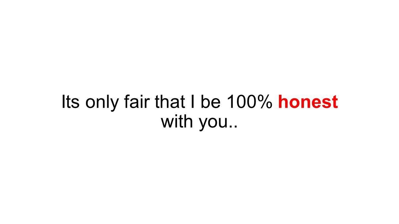Its only fair that I be 100% honest with you..