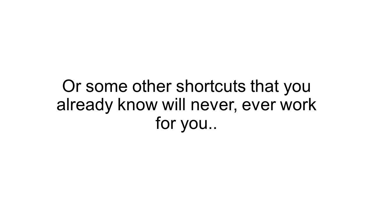 Or some other shortcuts that you already know will never, ever work for you..