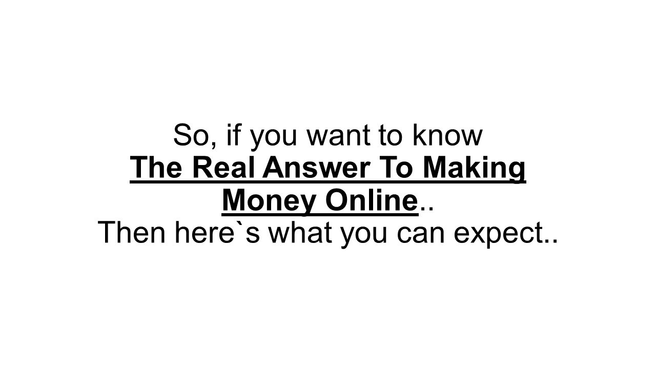 So, if you want to know The Real Answer To Making Money Online.. Then here`s what you can expect..