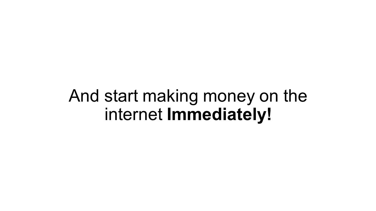 And start making money on the internet Immediately!