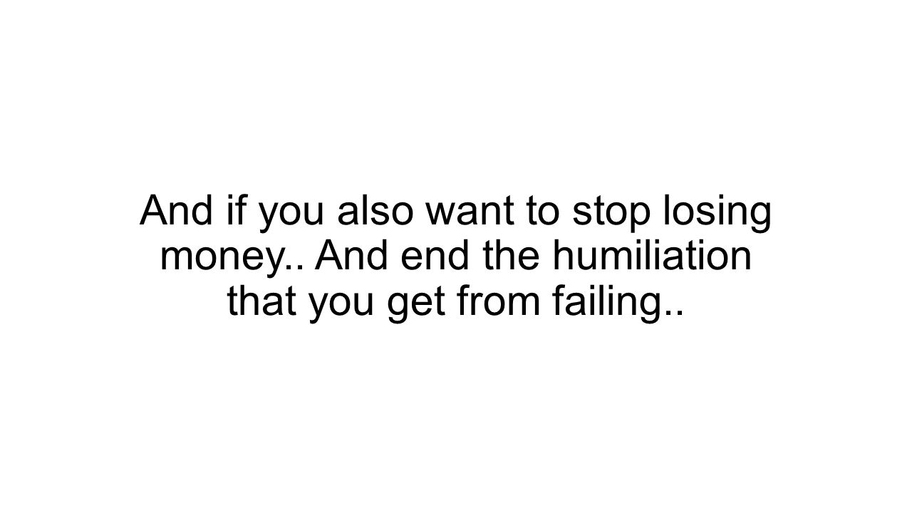 And if you also want to stop losing money.. And end the humiliation that you get from failing..