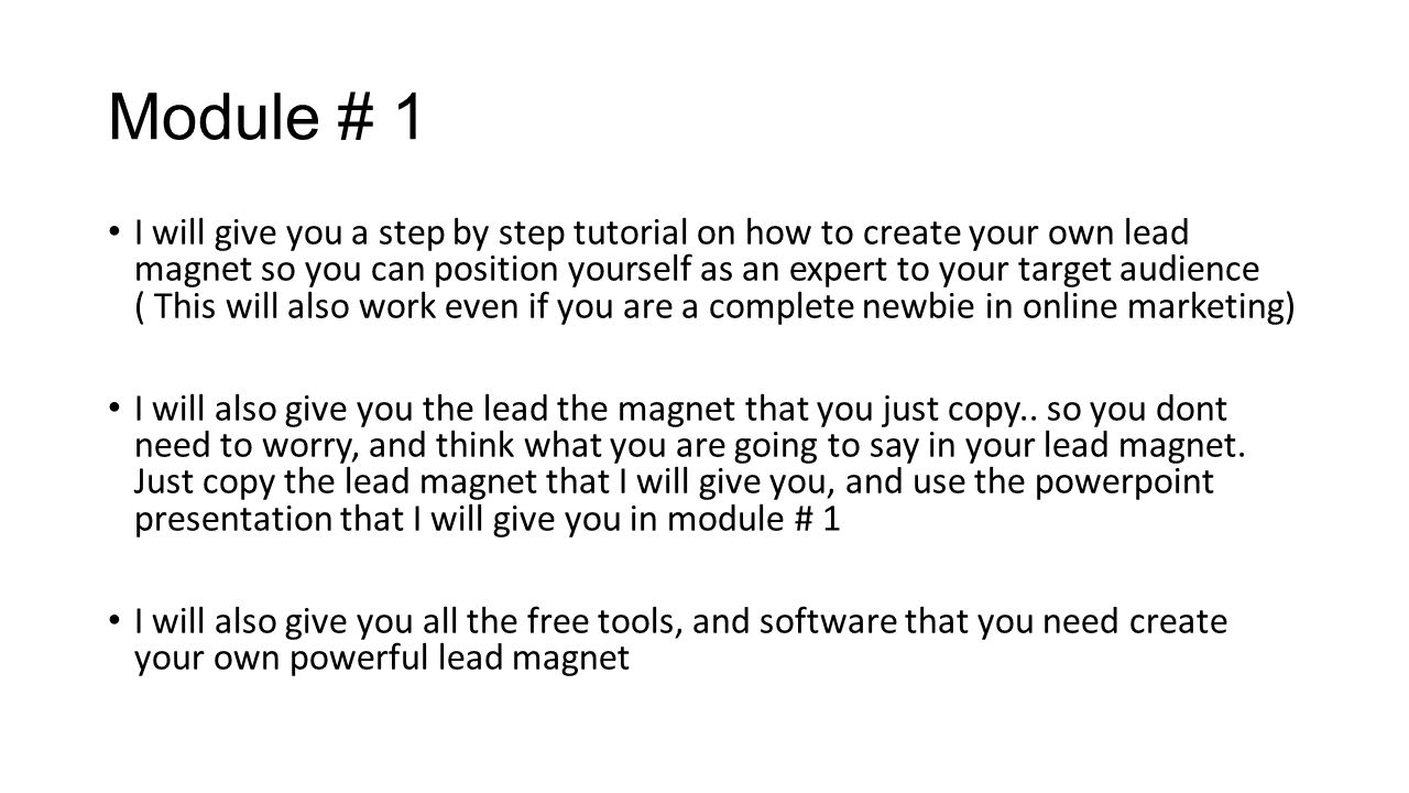 Module # 1 I will give you a step by step tutorial on how to create your own lead magnet so you can position yourself as an expert to your target audience ( This will also work even if you are a complete newbie in online marketing) I will also give you the lead the magnet that you just copy..