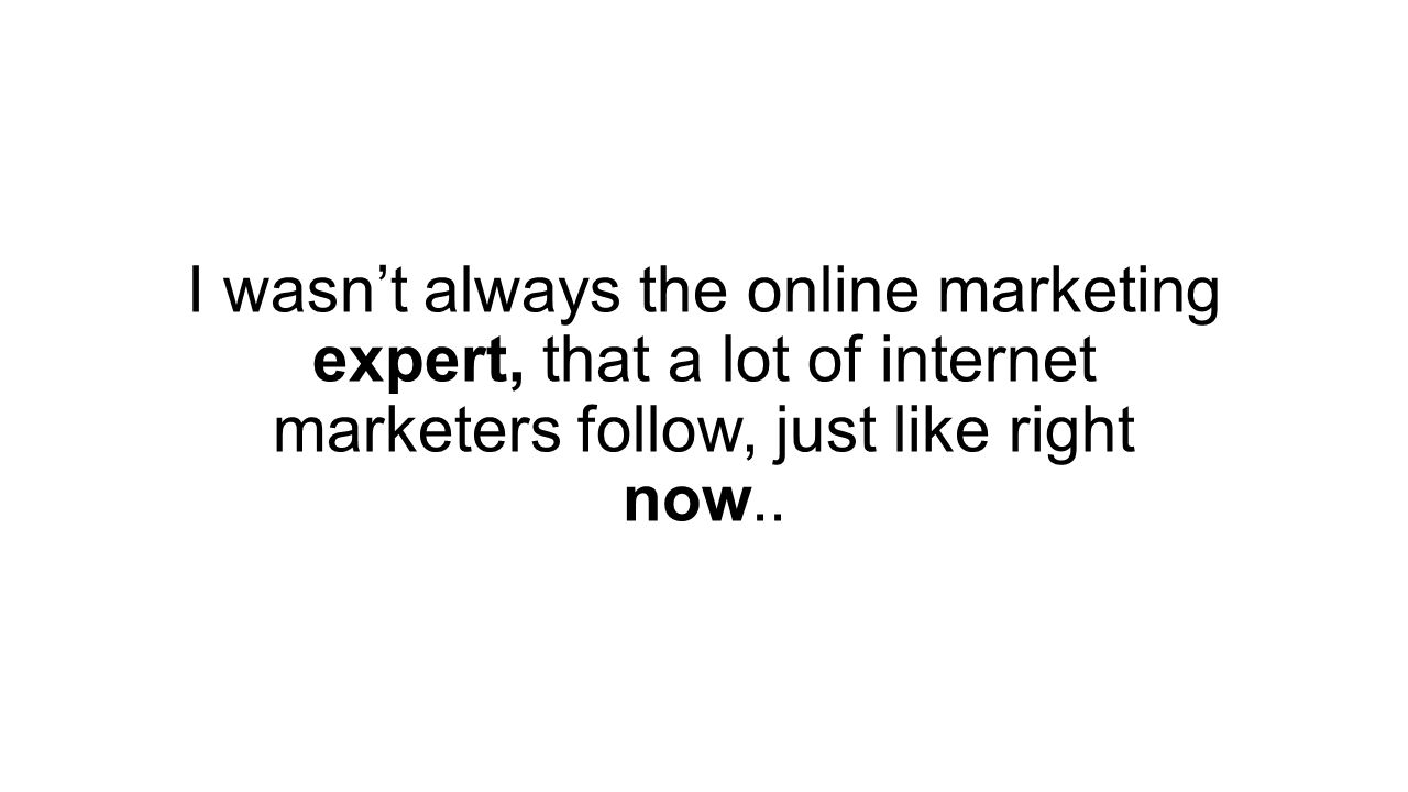 I wasn't always the online marketing expert, that a lot of internet marketers follow, just like right now..