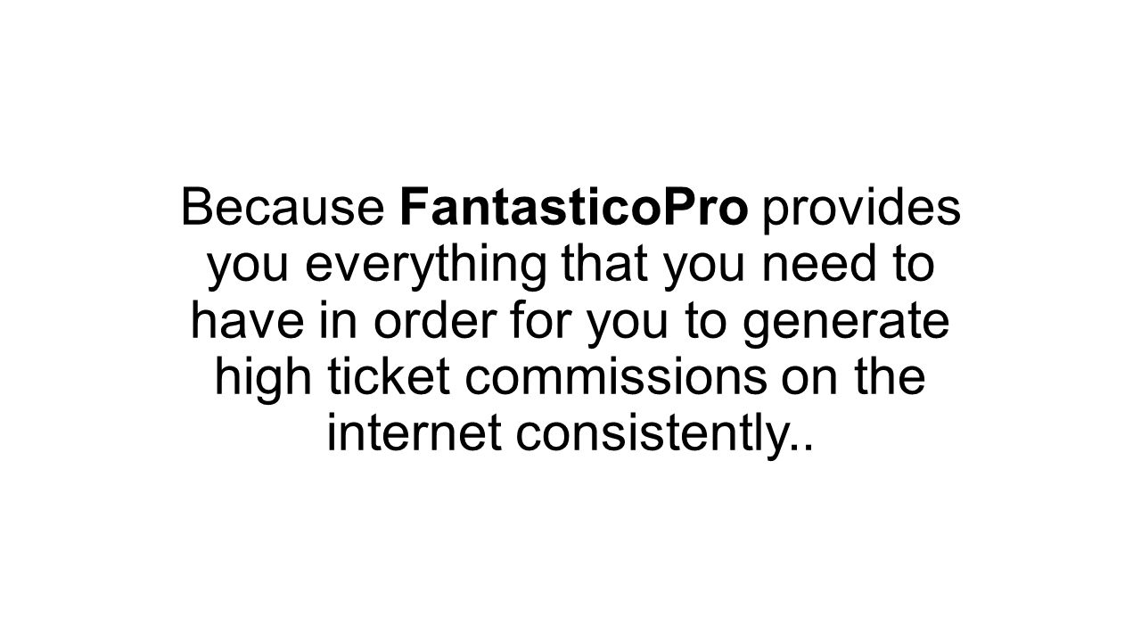 Because FantasticoPro provides you everything that you need to have in order for you to generate high ticket commissions on the internet consistently..