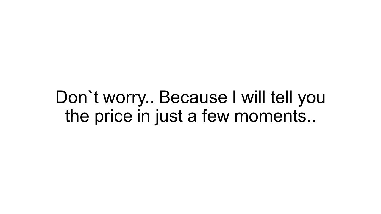 Don`t worry.. Because I will tell you the price in just a few moments..