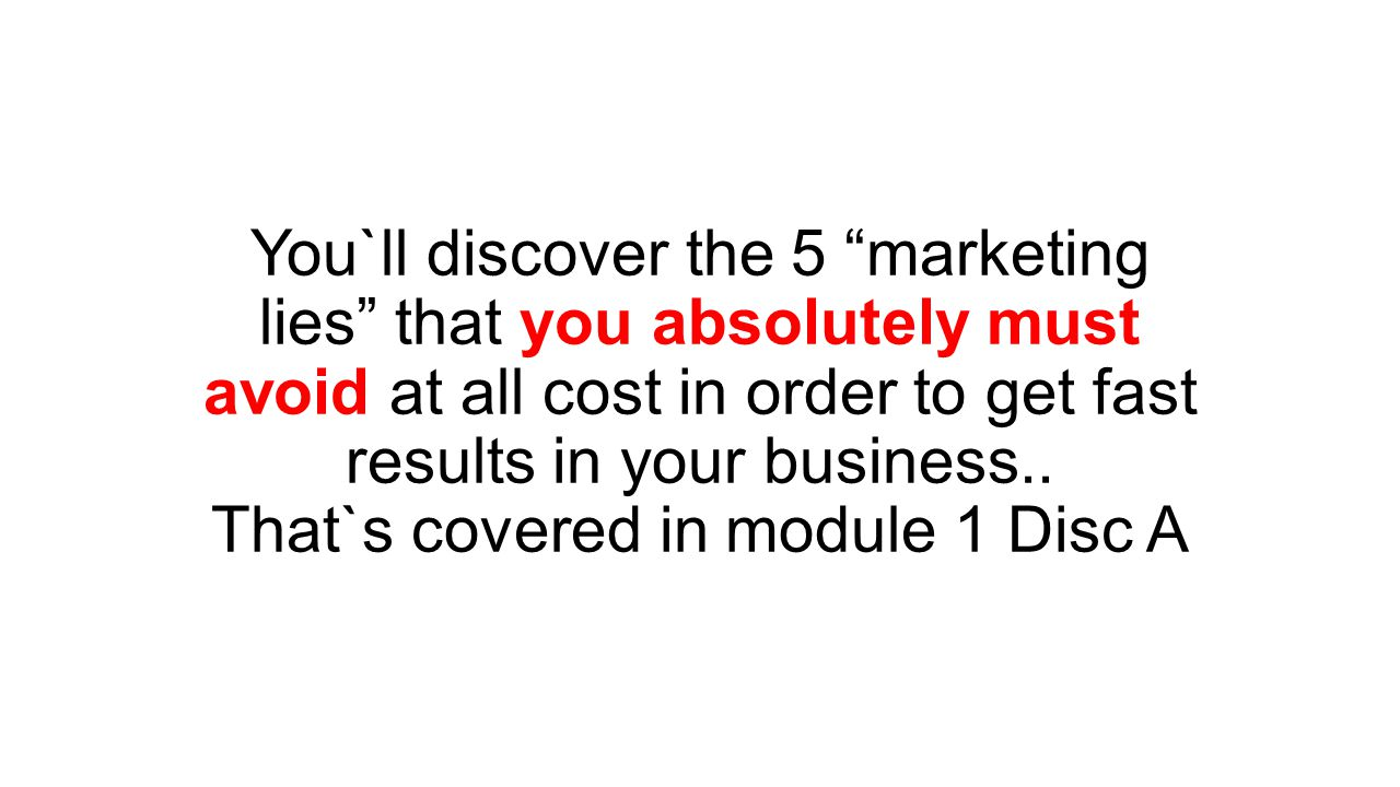 You`ll discover the 5 marketing lies that you absolutely must avoid at all cost in order to get fast results in your business..